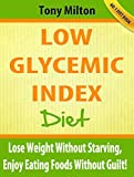 Low Glycemic Index Diet: Lose Weight Without Starving, Enjoy Eating Foods Without Guilt!