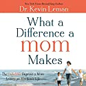 What a Difference a Mom Makes: The Indelible Imprint a Mom Leaves on Her Son's Life (       UNABRIDGED) by Kevin Leman Narrated by Dean Gallagher