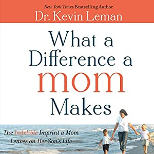 What a Difference a Mom Makes: The Indelible Imprint a Mom Leaves on Her Son's Life | [Kevin Leman]