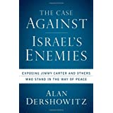 The Case Against Israel's Enemies: Exposing Jimmy Carter and Others Who Stand in the Way of Peaceby Alan Dershowitz