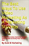 The Best Ways To Use Video Marketing As A Marketing Strategy: A book that every marketer should have access to at any hour of the day!
