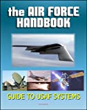 img - for The Air Force Handbook - Illustrated Guide to the Weapon Systems and Equipment of the USAF, Airplanes, Fighter Jets and Bombers, Missiles, Satellites, Bombs, Munitions for Combat in Air and Space book / textbook / text book
