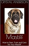 Mastiff: How to Own, Train and Care for Your Mastiff