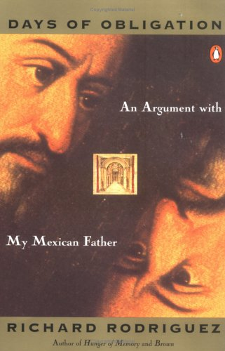 Days of Obligation : An Argument With My Mexican Father, RICHARD RODRIGUEZ