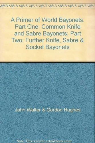 A Primer Of World Bayonets. Part One: Common Knife And Sabre Bayonets; Part Two: Further Knife, Sabre & Socket Bayonets