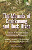 The Mounds Of Koshkonong And Rock River : A History Of Ancient Indian Earthworks In Wisconsin
