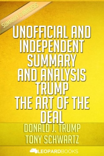 Trump: The Art of the Deal: by Donald J. Trump & Tony Schwartz | Unofficial & Independent Summary & Analysis