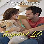 Inspired Life: How We Can Be Inspired and How We Can Inspire Others | Lucas Silver