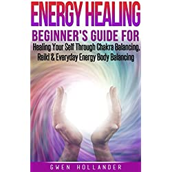 Energy Healing: Beginners Guide for Healing Your Self Through Chakra Balancing, Reiki & Everyday Energy Body Balancing (Alternative Medicine, Chakras, Spirit, Affirmations, Mind, Power, Illness)