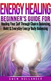 Energy Healing: Beginners Guide for Healing Yourself Through Chakra Balancing, Reiki & Everyday Energy Body Balancing (Alternative Medicine, Chakras, Spirit, Affirmations, Mind, Power, Illness)