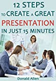 12 Steps To Create A Great Presentation In Just 15 Minutes: Rationed Short Guide For Mature Minds That Seek Good Advice And Not To Be Lectured (Easy To Read, Straight To The Point, Zero Fluff)