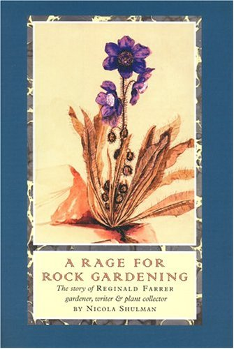 A Rage for Rock Gardening: The Story of Reginald Farrer, Gardener, Writer & Plant Collector, Nicola Shulman