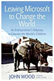 Leaving Microsoft to Change the World: An Entrepreneurs Odyssey to Educate the Worlds Children