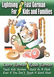 Lightning-Fast German - for Kids and Families: Learn German, Speak German, Teach Kids German - Quick As A Flash, Even If You Don't Speak A Word Now!