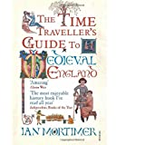 The Time Traveller's Guide to Medieval England: A Handbook for Visitors to the Fourteenth Centuryby Ian Mortimer