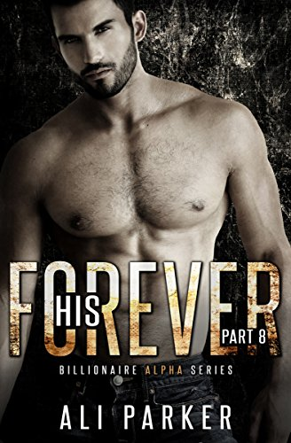 Ali Parker - His Forever, Part 8: Billionaire Alpha Serial (Billionaire Alpha Series)
