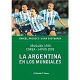 La Argentina En Los Mundiales: Uruguay 1930, Corea-Japon 2002
