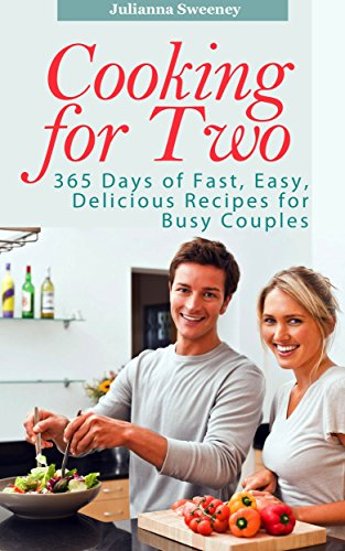 Cooking for Two: 365 Days of Fast, Easy, Delicious Recipes for Busy People (Cooking for Two Cookbook, Slow Cooking for Two, Cooking for 2 Recipes) by Julianna Sweeney