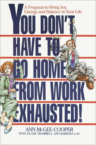 You Don't Have to Go Home from Work Exhausted!: A Program to Bring Joy, Energy, and Balance to Your Life, Anne McGee-Cooper