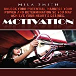 Motivation: Unlock Your Potential, Harness Your Power and Determination So You May Achieve Your Heart's Desires | Mila Smith