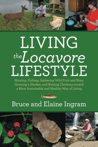 Living the Locavore Lifestyle: Hunting, Fishing, Gathering Wild Fruit and Nuts, Growing a Garden, and Raising Chickens toward a More Sustainable and Healthy Way of Living by Bruce Ingram, Elaine Ingram