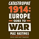 Catastrophe 1914: Europe Goes to War | Max Hastings
