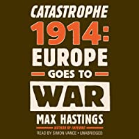 Catastrophe 1914: Europe Goes to War (       UNABRIDGED) by Max Hastings Narrated by Simon Vance