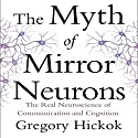 The Myth of Mirror Neurons: The Real Neuroscience of Communication and Cognition Audiobook by Gregory Hickok Narrated by Eric Martin