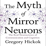 The Myth of Mirror Neurons: The Real Neuroscience of Communication and Cognition | Gregory Hickok