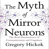 The Myth of Mirror Neurons: The Real Neuroscience of Communication and Cognition | [Gregory Hickok]
