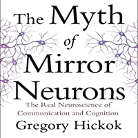 The Myth of Mirror Neurons: The Real Neuroscience of Communication and Cognition (       UNABRIDGED) by Gregory Hickok Narrated by Eric Martin