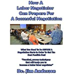 How a Labor Negotiator Can Prepare for a Successful Negotiation: What You Need to Do Before a Negotiation Starts in Order to Get the Best Possible Outcome | Jim Anderson