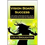 Vision Board Success: How To Make A Vision Board And Apply The Law Of Attraction And The Power of Visualization To Getting Everything You Want With Vision Boards! (Manifesting Techniques) ~ Leila Broughton