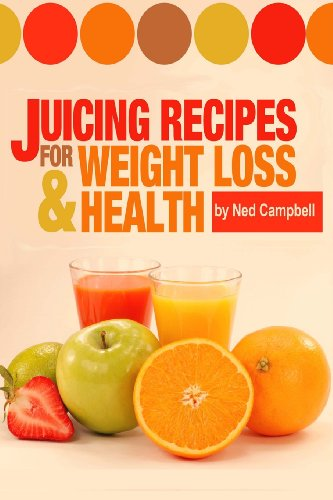 Juicing Recipes For Weight Loss And Health by Ned Campbell