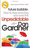 Dan Gardner Future Babble: How to Stop Worrying and Love the Unpredictable