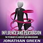 Influence and Persuasion: The Psychology of Leadership and Human Behavior: Habit of Success, Book 2 | Jonathan Green