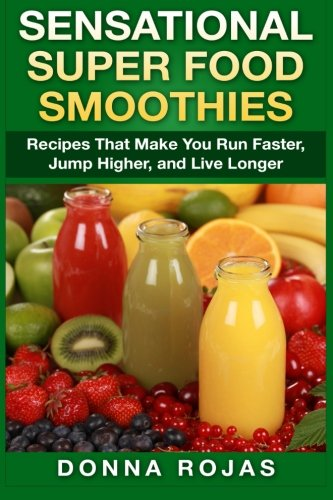 Sensational Super Food Smoothies: Recipes That Make You Run Faster, Jump Higher, and Live Longer by Donna Rojas