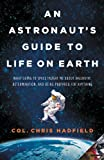 An Astronauts Guide to Life on Earth: What Going to Space Taught Me About Ingenuity, Determination, and Being Prepared for Anything