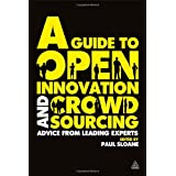 A Guide to Open Innovation and Crowdsourcing: Advice from Leading Experts in the Fieldby Paul Sloane