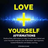 Love Yourself Affirmations: Positive Daily Affirmations to Help You Release Hatred and Love Yourself Using the Law of Attraction, Self-Hypnosis, Guided Meditation and Sleep Learning