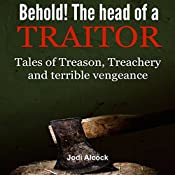 Behold! Here Is the Head of a Traitor: Tales of Treason, Treachery and Terrible Vengeance | [Jodi Alcock]