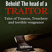 Behold! Here Is the Head of a Traitor: Tales of Treason, Treachery and Terrible Vengeance (       UNABRIDGED) by Jodi Alcock Narrated by Roy Wells