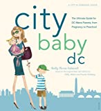 City Baby D.C.: The Ultimate Guide for DC Metro Parents from Pregnancy to Preschool (City and Company)