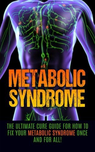 Metabolic Syndrome: The Ultimate Cure Guide for How to Fix Your Metabolic Syndrome Once And For All! (Metabolic Syndrome Diet, Metabolic Syndrome Supplements, Insulin Resistance, Syndrome X)