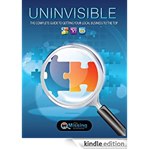 UNINVISIBLE - The Complete Guide to Getting Your Business to the Top of Google, Bing and Yahoo! (Missing Business) Stephen Knight