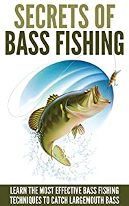 Bass Fishing: Secrets Of Bass Fishing - Learn The Most Effective Bass Fishing Techniques To Catch Largemouth Bass (Fishing Guide, Fishing Techniques) from Better Life Books