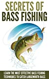 Bass Fishing: Secrets Of Bass Fishing - Learn The Most Effective Bass Fishing Techniques To Catch Largemouth Bass (Fishing Guide, Fishing Techniques)