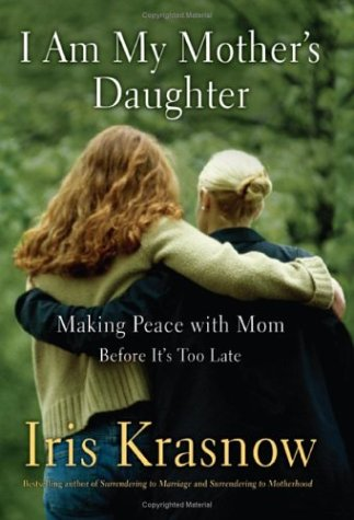 I Am My Mother's Daughter: Making Peace With Mom--Before It's Too Late, Iris Krasnow