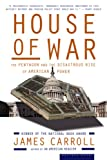 House of War: The Pentagon and the Disastrous Rise of American Power (0618872019) by Carroll, James