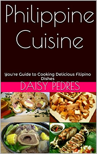 Philippine Cuisine: You're Guide to Cooking Delicious Filipino Dishes by Daisy Pedres